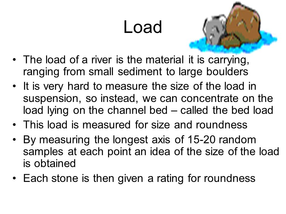 Load The load of a river is the material it is carrying, ranging from small sediment to large boulders It is very hard to measure the size of the load in suspension, so instead, we can concentrate on the load lying on the channel bed – called the bed load This load is measured for size and roundness By measuring the longest axis of 15-20 random samples at each point an idea of the size of the load is obtained Each stone is then given a rating for roundness