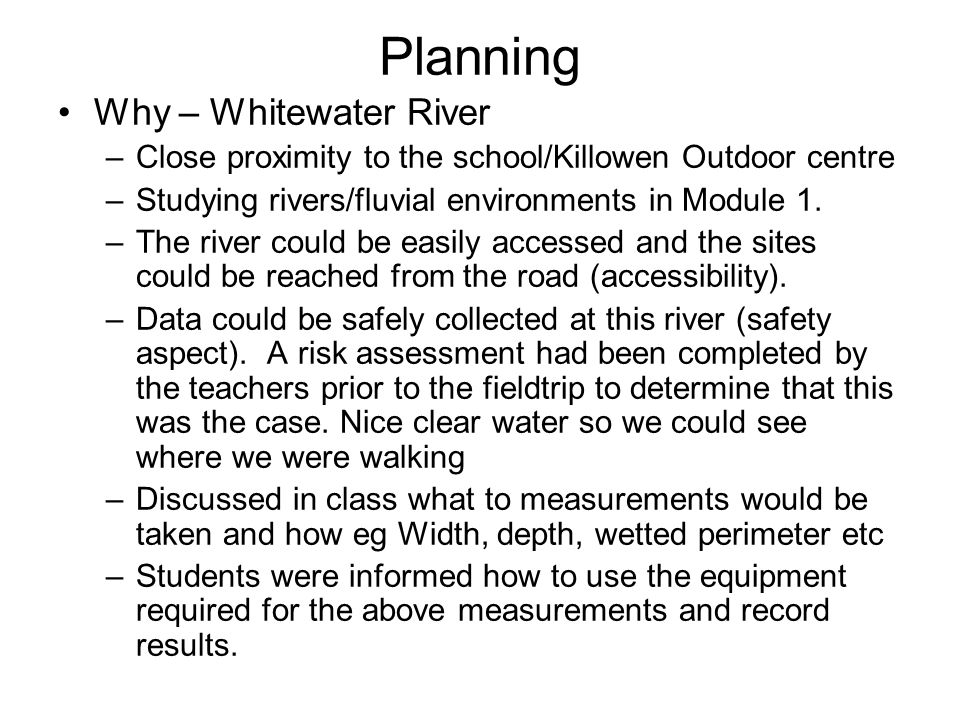 Planning Why – Whitewater River –Close proximity to the school/Killowen Outdoor centre –Studying rivers/fluvial environments in Module 1. –The river c