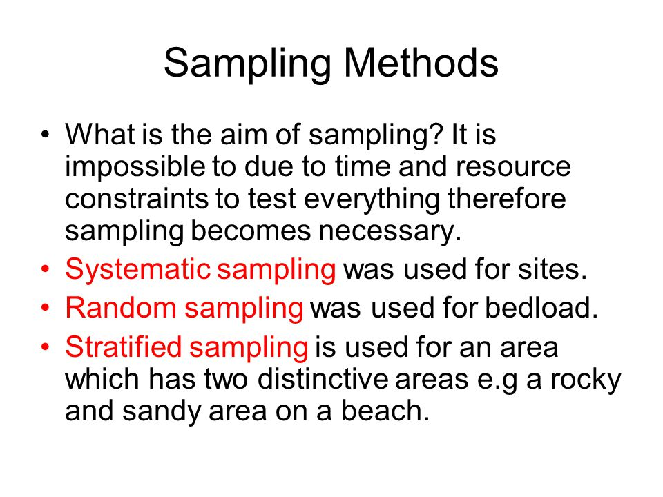 Sampling Methods What is the aim of sampling? It is impossible to due to time and resource constraints to test everything therefore sampling becomes n