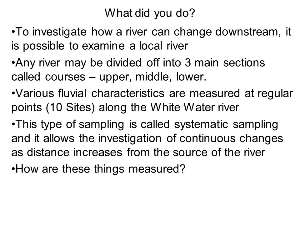 What did you do? To investigate how a river can change downstream, it is possible to examine a local river Any river may be divided off into 3 main se