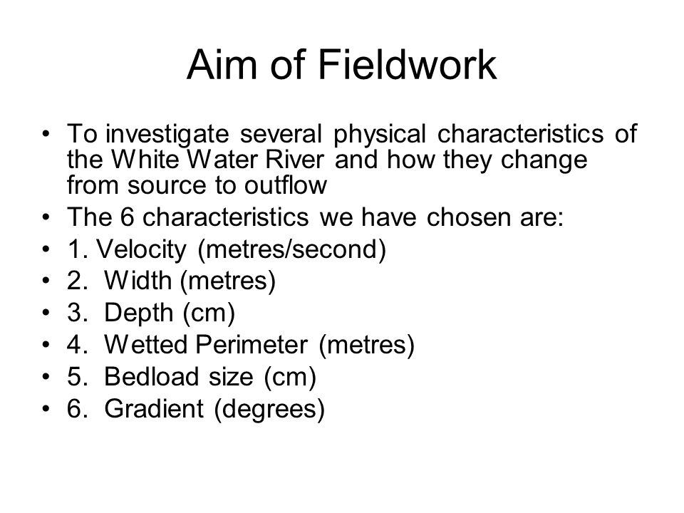 Aim of Fieldwork To investigate several physical characteristics of the White Water River and how they change from source to outflow The 6 characteristics we have chosen are: 1.