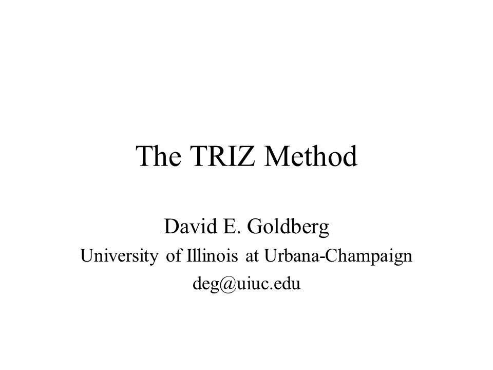 The TRIZ Method David E. Goldberg University of Illinois at Urbana-Champaign deg@uiuc.edu