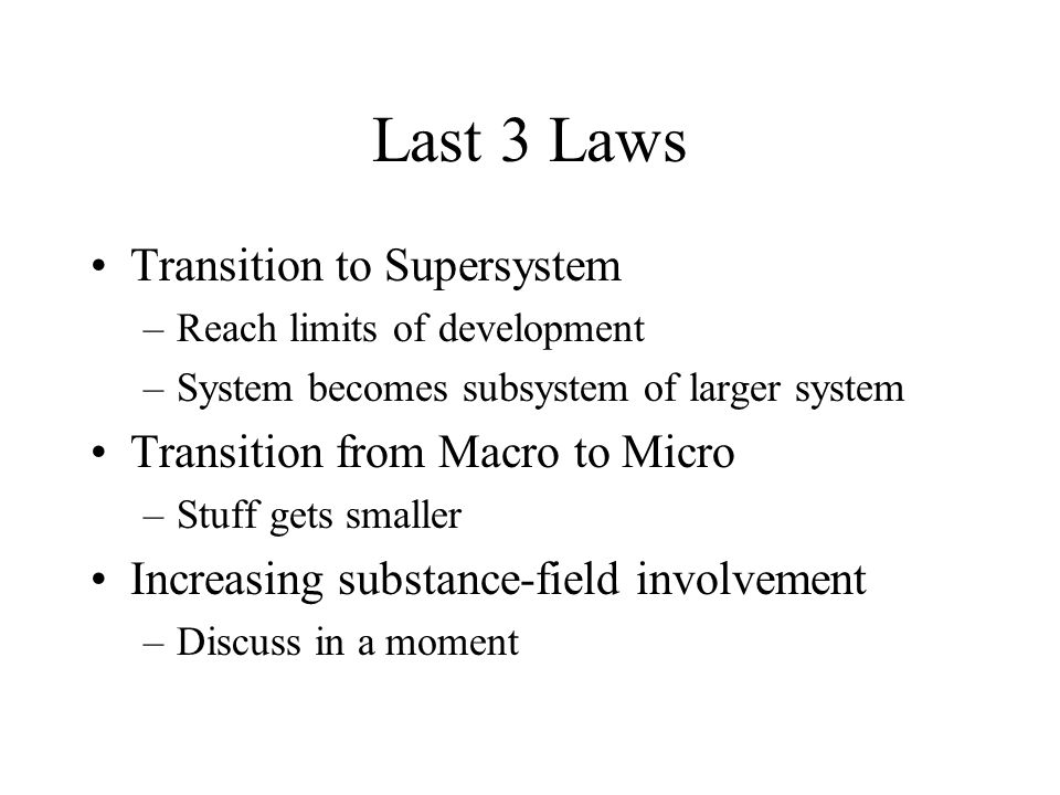 Last 3 Laws Transition to Supersystem –Reach limits of development –System becomes subsystem of larger system Transition from Macro to Micro –Stuff gets smaller Increasing substance-field involvement –Discuss in a moment