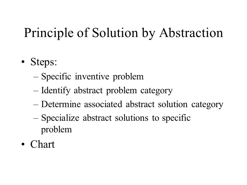 Principle of Solution by Abstraction Steps: –Specific inventive problem –Identify abstract problem category –Determine associated abstract solution category –Specialize abstract solutions to specific problem Chart