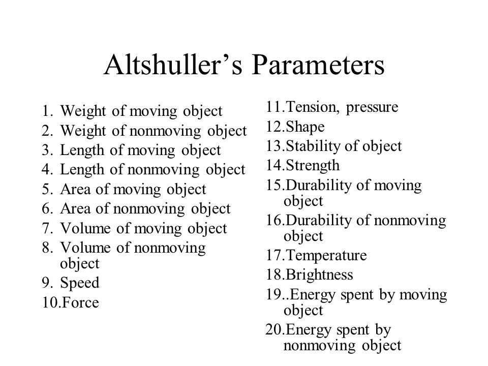 Altshuller's Parameters 1.Weight of moving object 2.Weight of nonmoving object 3.Length of moving object 4.Length of nonmoving object 5.Area of moving object 6.Area of nonmoving object 7.Volume of moving object 8.Volume of nonmoving object 9.Speed 10.Force 11.Tension, pressure 12.Shape 13.Stability of object 14.Strength 15.Durability of moving object 16.Durability of nonmoving object 17.Temperature 18.Brightness 19..Energy spent by moving object 20.Energy spent by nonmoving object