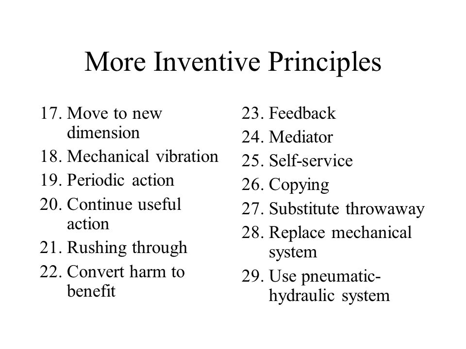 More Inventive Principles 17.Move to new dimension 18.Mechanical vibration 19.Periodic action 20.Continue useful action 21.Rushing through 22.Convert harm to benefit 23.Feedback 24.Mediator 25.Self-service 26.Copying 27.Substitute throwaway 28.Replace mechanical system 29.Use pneumatic- hydraulic system