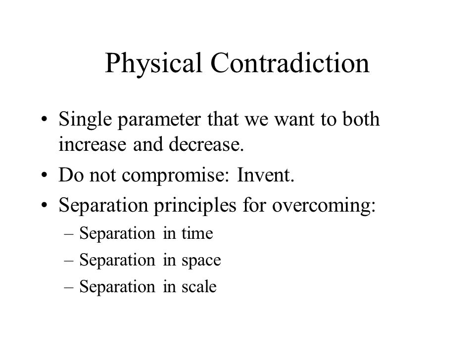 Physical Contradiction Single parameter that we want to both increase and decrease.