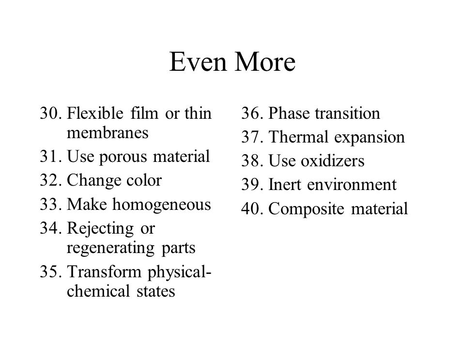 Even More 30.Flexible film or thin membranes 31.Use porous material 32.Change color 33.Make homogeneous 34.Rejecting or regenerating parts 35.Transform physical- chemical states 36.Phase transition 37.Thermal expansion 38.Use oxidizers 39.Inert environment 40.Composite material