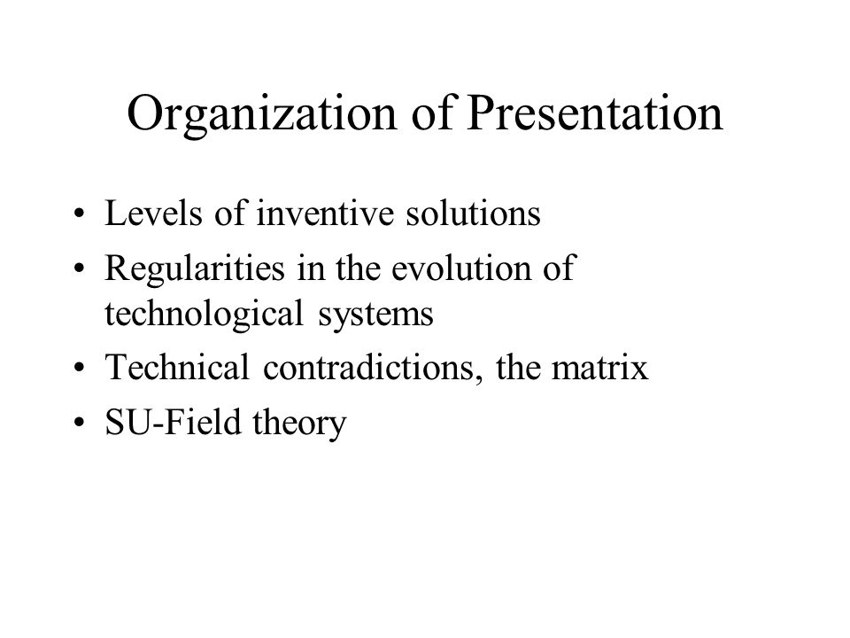 Organization of Presentation Levels of inventive solutions Regularities in the evolution of technological systems Technical contradictions, the matrix SU-Field theory