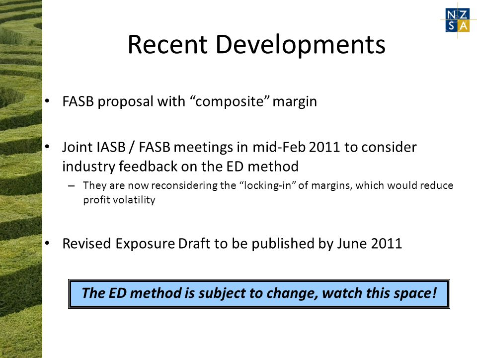 FASB proposal with composite margin Joint IASB / FASB meetings in mid-Feb 2011 to consider industry feedback on the ED method – They are now reconsidering the locking-in of margins, which would reduce profit volatility Revised Exposure Draft to be published by June 2011 The ED method is subject to change, watch this space!