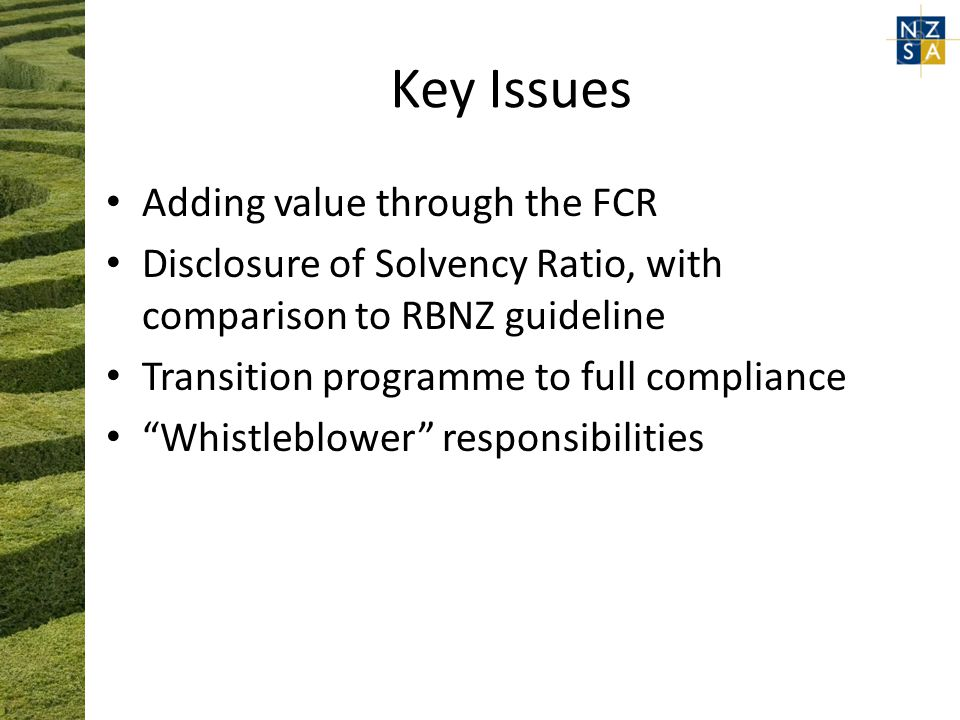 Key Issues Adding value through the FCR Disclosure of Solvency Ratio, with comparison to RBNZ guideline Transition programme to full compliance Whistleblower responsibilities