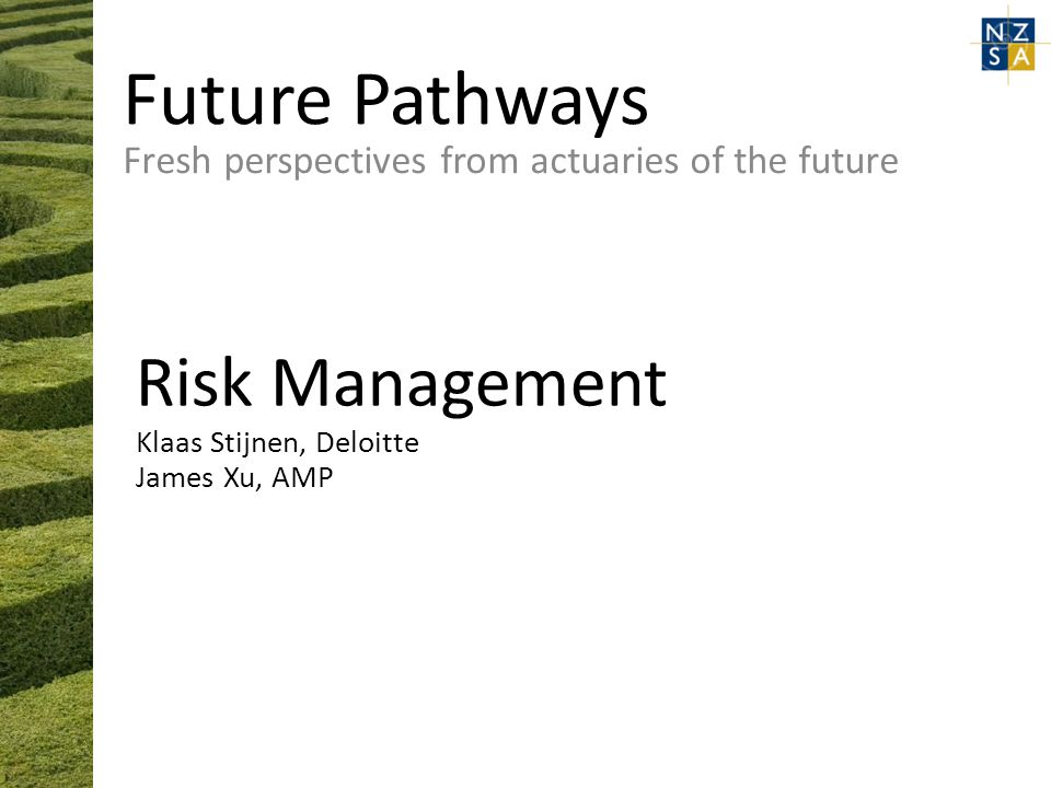 Future Pathways Fresh perspectives from actuaries of the future Risk Management Klaas Stijnen, Deloitte James Xu, AMP