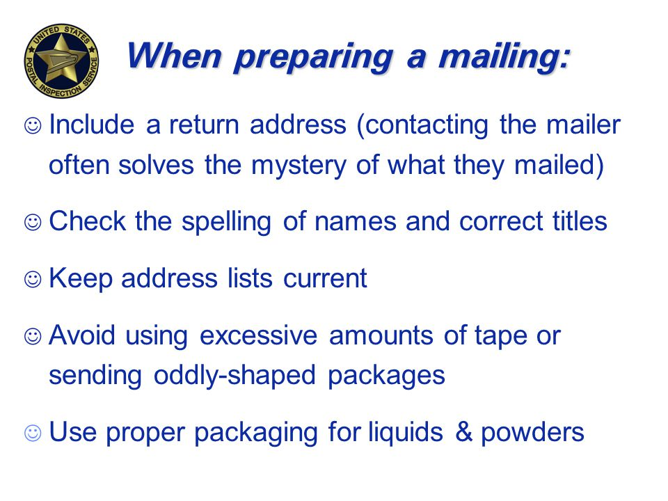 When preparing a mailing: J Include a return address (contacting the mailer often solves the mystery of what they mailed) J Check the spelling of names and correct titles J Keep address lists current J Avoid using excessive amounts of tape or sending oddly-shaped packages J Use proper packaging for liquids & powders