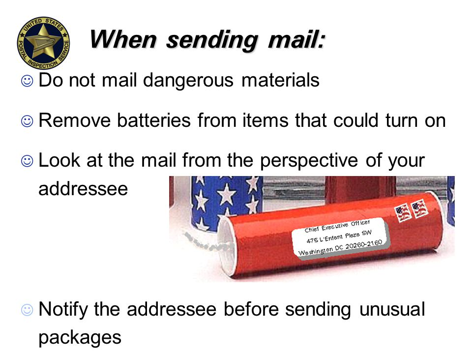 When sending mail: J Do not mail dangerous materials J Remove batteries from items that could turn on J Look at the mail from the perspective of your addressee J Notify the addressee before sending unusual packages