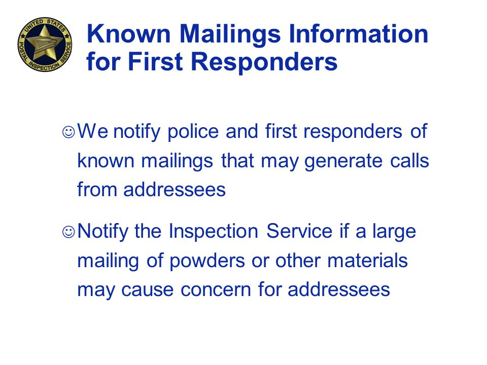 Known Mailings Information for First Responders J We notify police and first responders of known mailings that may generate calls from addressees J Notify the Inspection Service if a large mailing of powders or other materials may cause concern for addressees