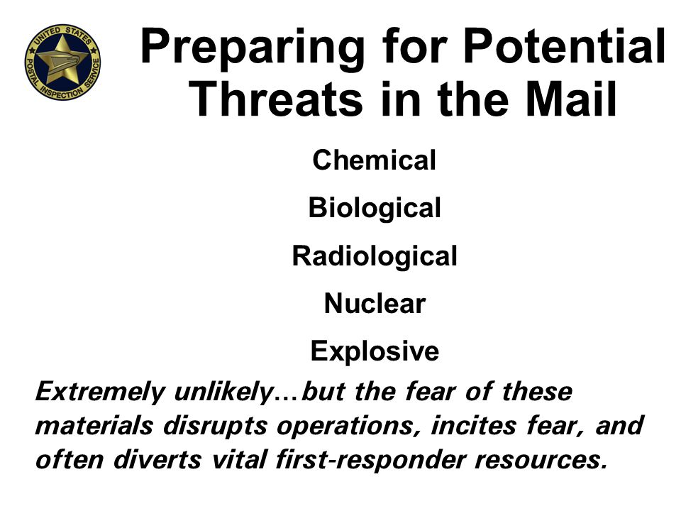 Preparing for Potential Threats in the Mail Chemical Biological Radiological Nuclear Explosive Extremely unlikely…but the fear of these materials disrupts operations, incites fear, and often diverts vital first-responder resources.