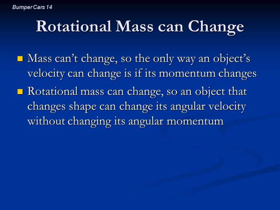 Bumper Cars 14 Rotational Mass can Change Mass can't change, so the only way an object's velocity can change is if its momentum changes Mass can't change, so the only way an object's velocity can change is if its momentum changes Rotational mass can change, so an object that changes shape can change its angular velocity without changing its angular momentum Rotational mass can change, so an object that changes shape can change its angular velocity without changing its angular momentum