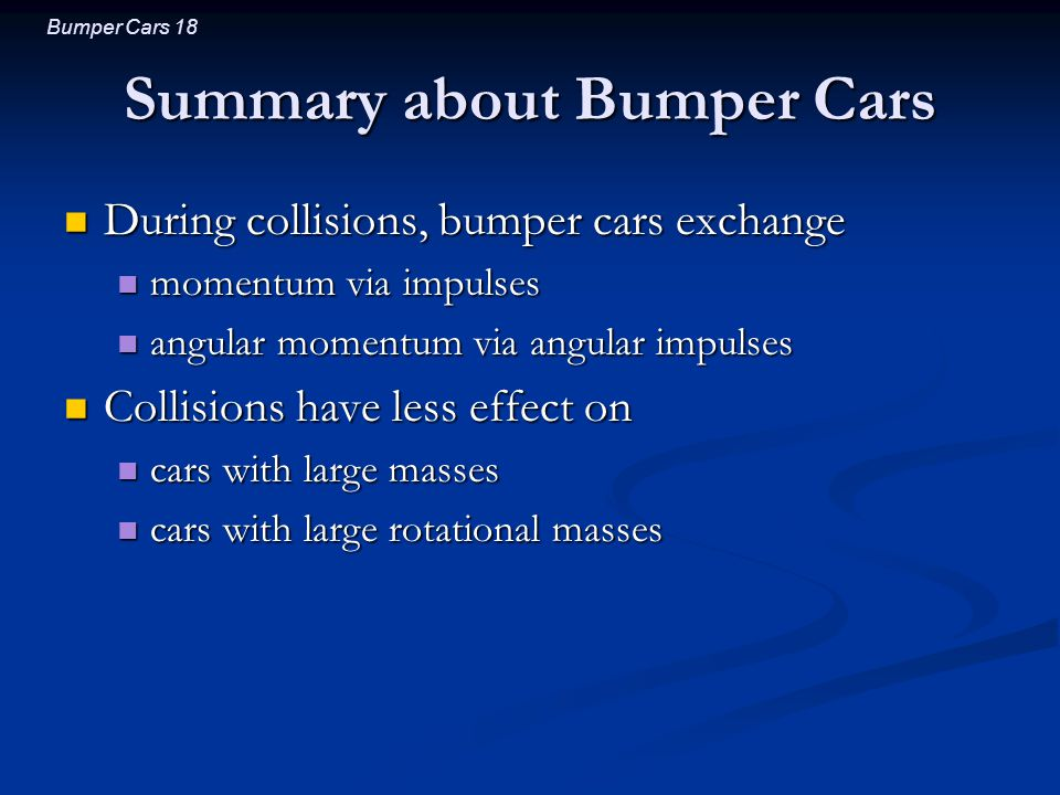 Bumper Cars 18 Summary about Bumper Cars During collisions, bumper cars exchange During collisions, bumper cars exchange momentum via impulses momentum via impulses angular momentum via angular impulses angular momentum via angular impulses Collisions have less effect on Collisions have less effect on cars with large masses cars with large masses cars with large rotational masses cars with large rotational masses