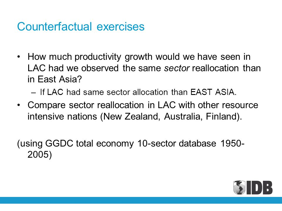 Counterfactual exercises How much productivity growth would we have seen in LAC had we observed the same sector reallocation than in East Asia? –If LA