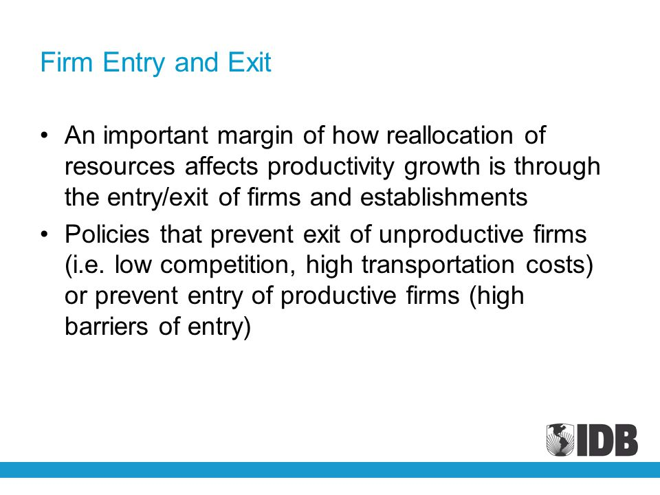 Firm Entry and Exit An important margin of how reallocation of resources affects productivity growth is through the entry/exit of firms and establishm