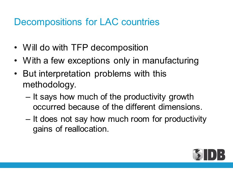 Decompositions for LAC countries Will do with TFP decomposition With a few exceptions only in manufacturing But interpretation problems with this methodology.