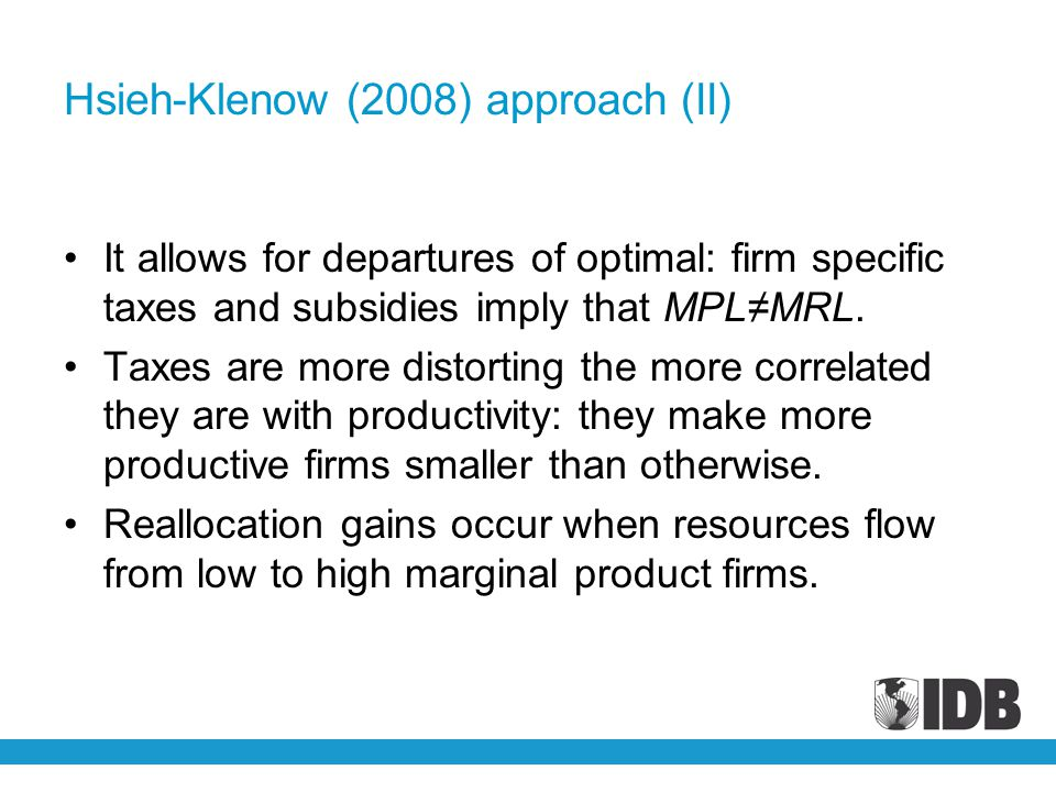 Hsieh-Klenow (2008) approach (II) It allows for departures of optimal: firm specific taxes and subsidies imply that MPL≠MRL. Taxes are more distorting