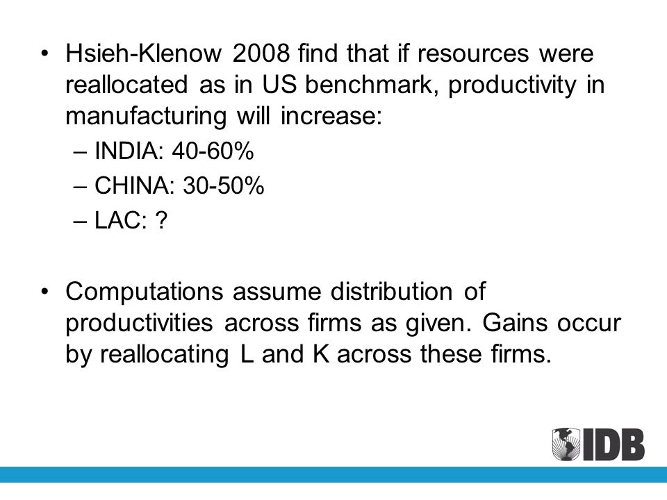 Hsieh-Klenow 2008 find that if resources were reallocated as in US benchmark, productivity in manufacturing will increase: –INDIA: 40-60% –CHINA: 30-50% –LAC: .