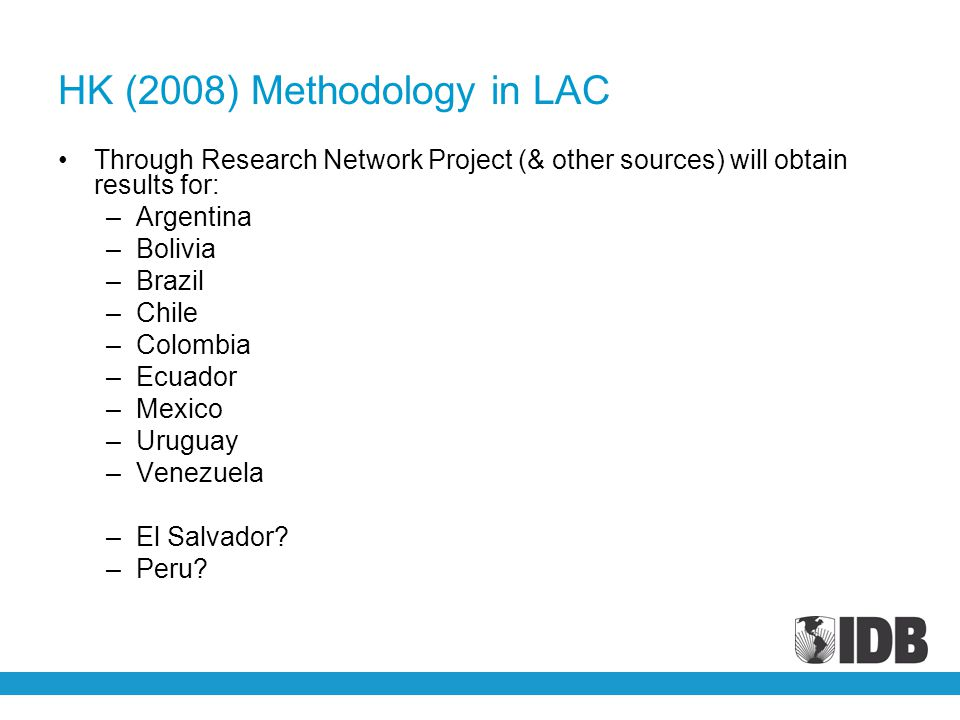 HK (2008) Methodology in LAC Through Research Network Project (& other sources) will obtain results for: –Argentina –Bolivia –Brazil –Chile –Colombia –Ecuador –Mexico –Uruguay –Venezuela –El Salvador.