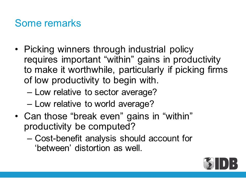 Some remarks Picking winners through industrial policy requires important within gains in productivity to make it worthwhile, particularly if picking firms of low productivity to begin with.