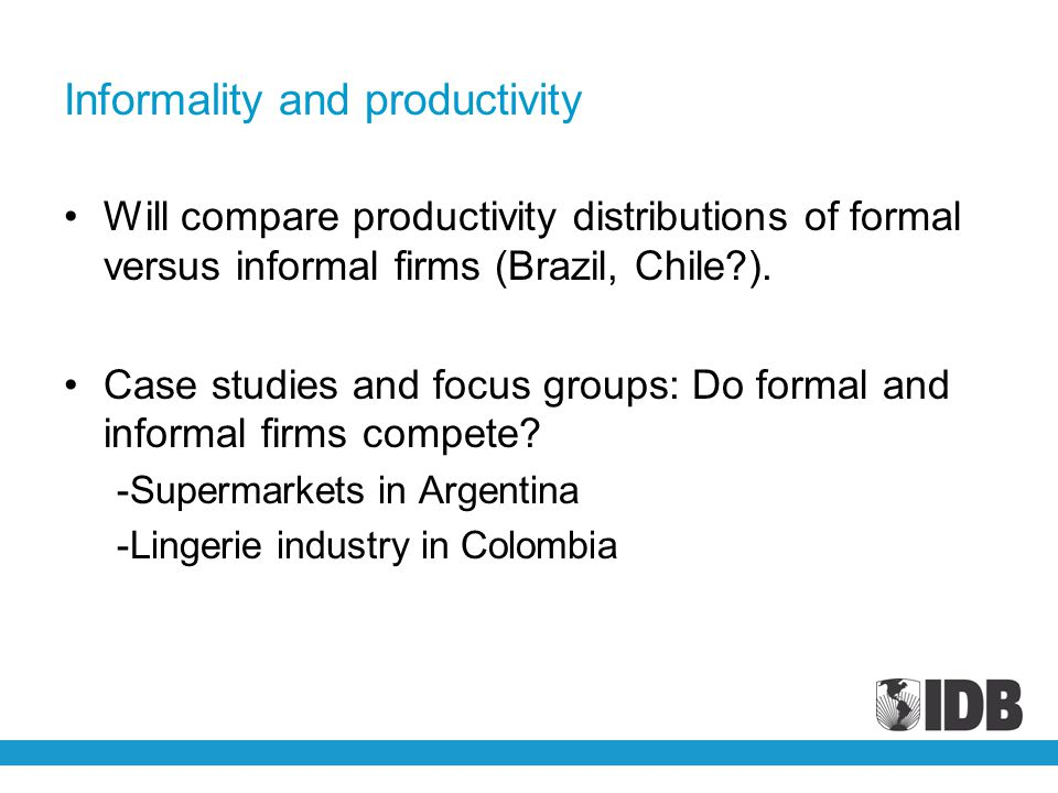 Informality and productivity Will compare productivity distributions of formal versus informal firms (Brazil, Chile?).