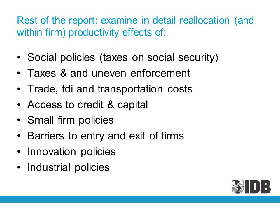 Rest of the report: examine in detail reallocation (and within firm) productivity effects of: Social policies (taxes on social security) Taxes & and uneven enforcement Trade, fdi and transportation costs Access to credit & capital Small firm policies Barriers to entry and exit of firms Innovation policies Industrial policies