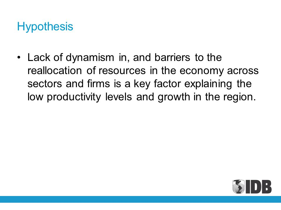 Hypothesis Lack of dynamism in, and barriers to the reallocation of resources in the economy across sectors and firms is a key factor explaining the low productivity levels and growth in the region.