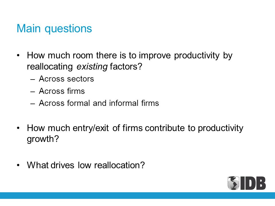 Main questions How much room there is to improve productivity by reallocating existing factors.