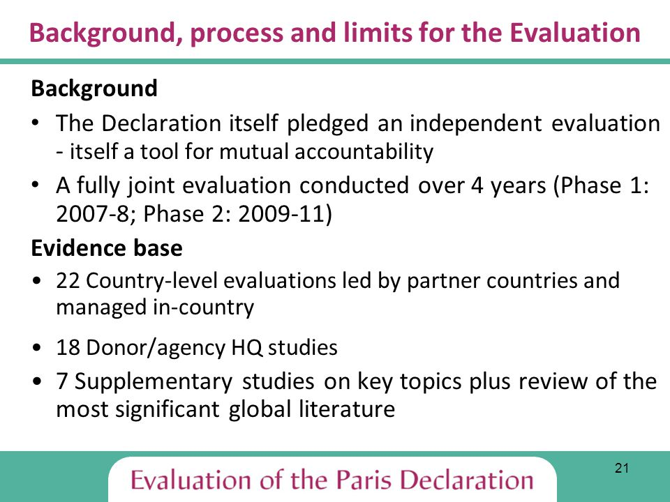 21 Background, process and limits for the Evaluation Background The Declaration itself pledged an independent evaluation - itself a tool for mutual accountability A fully joint evaluation conducted over 4 years (Phase 1: 2007-8; Phase 2: 2009-11) Evidence base 22 Country-level evaluations led by partner countries and managed in-country 18 Donor/agency HQ studies 7 Supplementary studies on key topics plus review of the most significant global literature