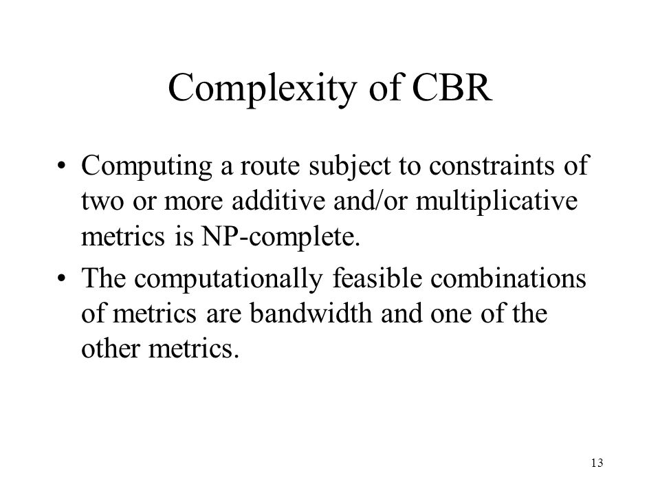 13 Complexity of CBR Computing a route subject to constraints of two or more additive and/or multiplicative metrics is NP-complete.