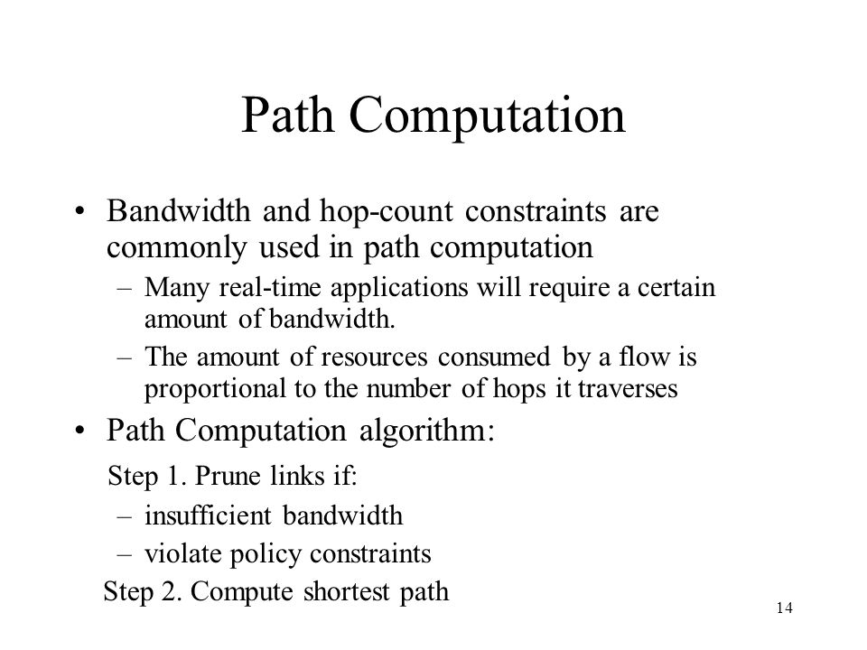 14 Path Computation Bandwidth and hop-count constraints are commonly used in path computation –Many real-time applications will require a certain amount of bandwidth.