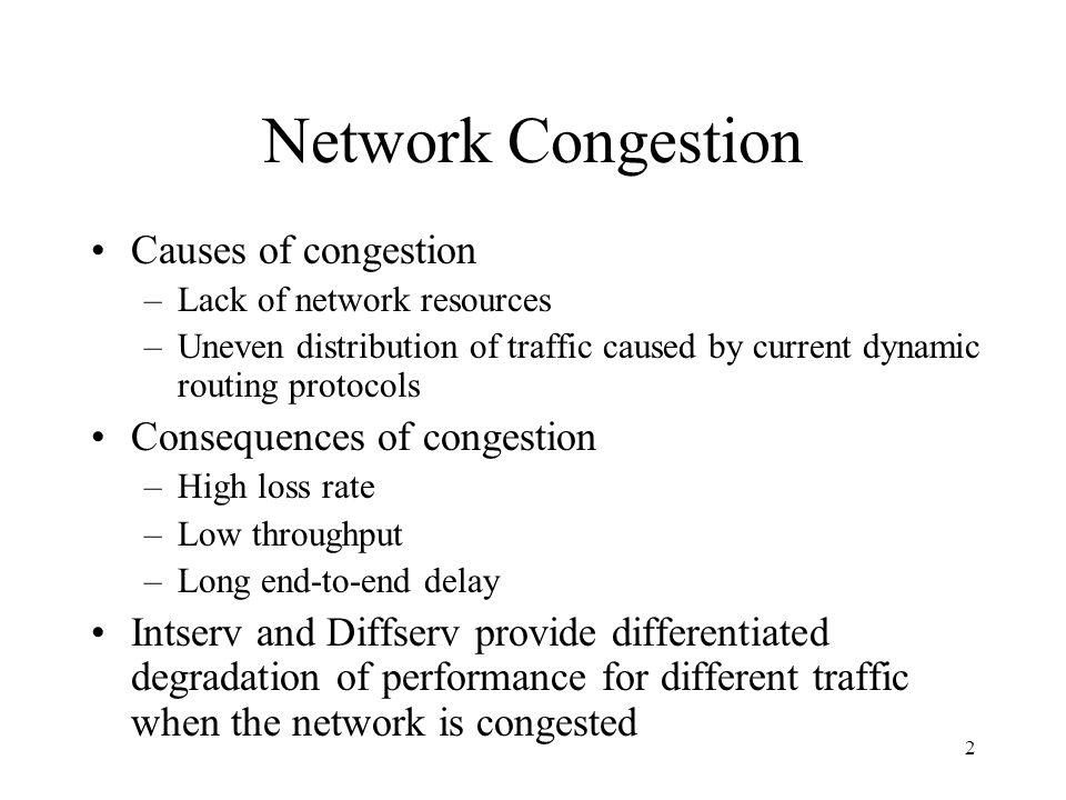 2 Network Congestion Causes of congestion –Lack of network resources –Uneven distribution of traffic caused by current dynamic routing protocols Consequences of congestion –High loss rate –Low throughput –Long end-to-end delay Intserv and Diffserv provide differentiated degradation of performance for different traffic when the network is congested