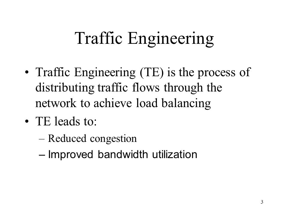 3 Traffic Engineering Traffic Engineering (TE) is the process of distributing traffic flows through the network to achieve load balancing TE leads to: –Reduced congestion –Improved bandwidth utilization