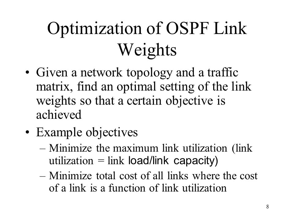 8 Optimization of OSPF Link Weights Given a network topology and a traffic matrix, find an optimal setting of the link weights so that a certain objective is achieved Example objectives –Minimize the maximum link utilization (link utilization = link load/link capacity) –Minimize total cost of all links where the cost of a link is a function of link utilization