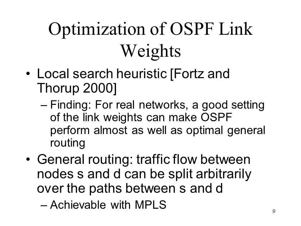 9 Optimization of OSPF Link Weights Local search heuristic [Fortz and Thorup 2000] –Finding: For real networks, a good setting of the link weights can make OSPF perform almost as well as optimal general routing General routing: traffic flow between nodes s and d can be split arbitrarily over the paths between s and d –Achievable with MPLS