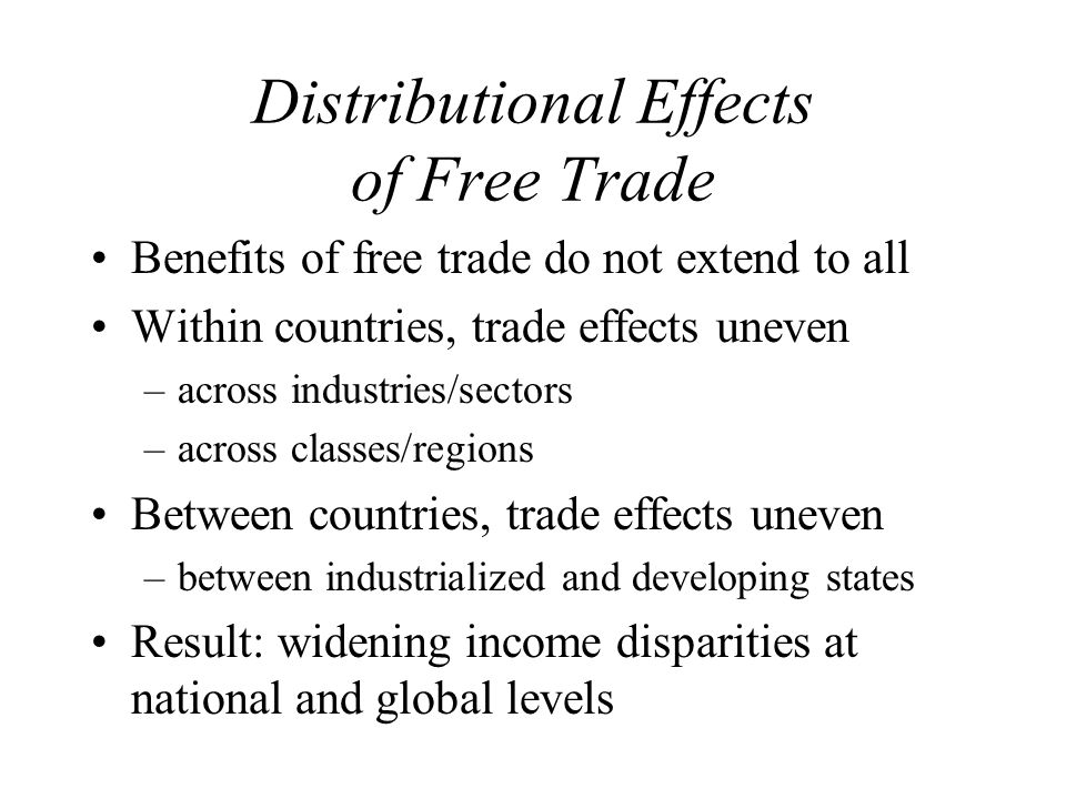Distributional Effects of Free Trade Benefits of free trade do not extend to all Within countries, trade effects uneven –across industries/sectors –across classes/regions Between countries, trade effects uneven –between industrialized and developing states Result: widening income disparities at national and global levels