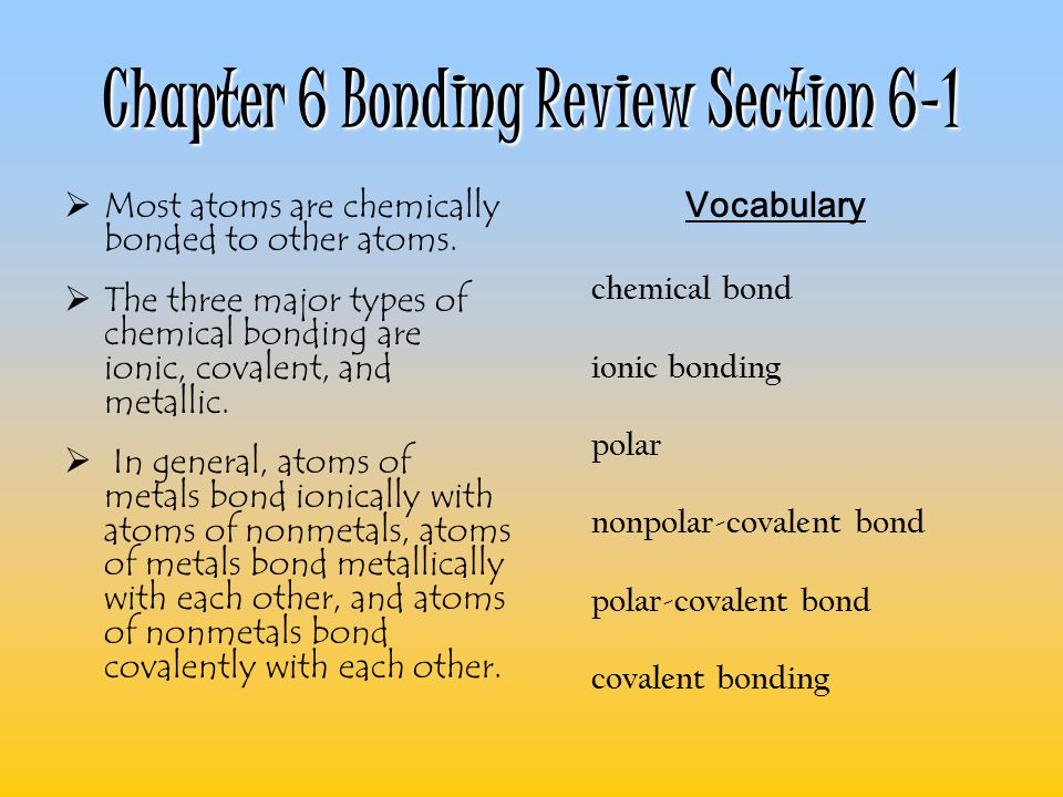 Chapter 6 Bonding Review Section 6-1  Most atoms are chemically bonded to other atoms.  The three major types of chemical bonding are ionic, covalen