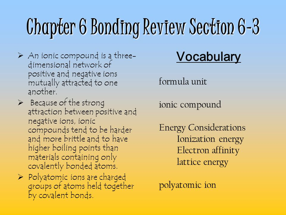 Chapter 6 Bonding Review Section 6-3  An ionic compound is a three- dimensional network of positive and negative ions mutually attracted to one anoth