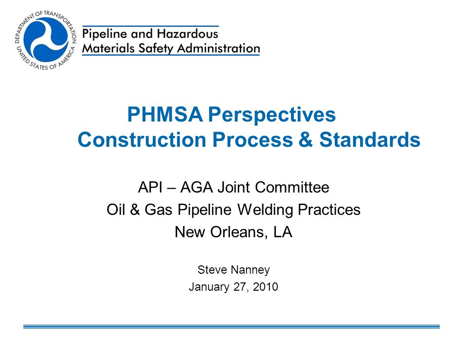 PHMSA Perspectives Construction Process & Standards API – AGA Joint Committee Oil & Gas Pipeline Welding Practices New Orleans, LA Steve Nanney Januar