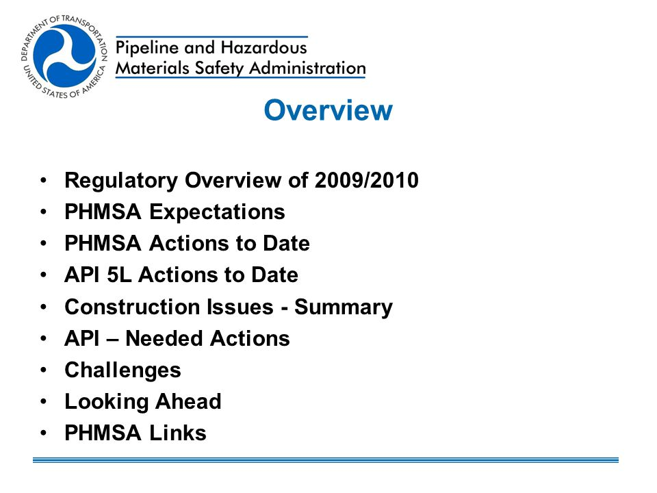 Looking Ahead PHMSA construction inspection focus will continue Expect increased use of enforcement actions on all construction issues – 72%SMYS and 80%SMYS MAOP Rule Construction OQ – required by MAOP Rule (If planning project, contact PHMSA Region for details.) May need to explore other options: –More effective regulations and standards –Timely enforcement actions –Operator qualification for construction
