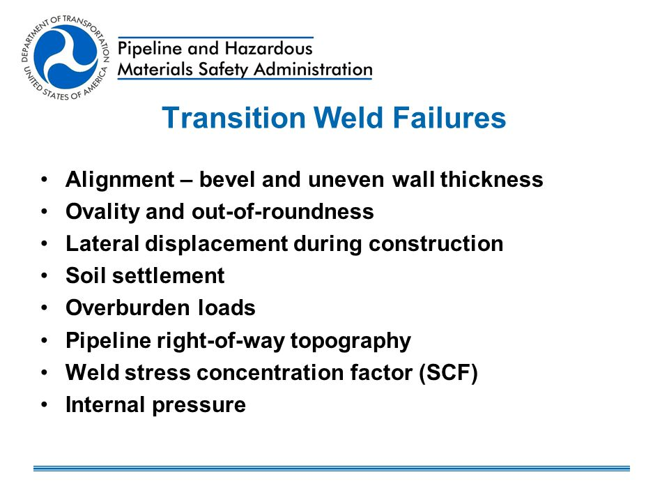 Transition Weld Failures Alignment – bevel and uneven wall thickness Ovality and out-of-roundness Lateral displacement during construction Soil settle
