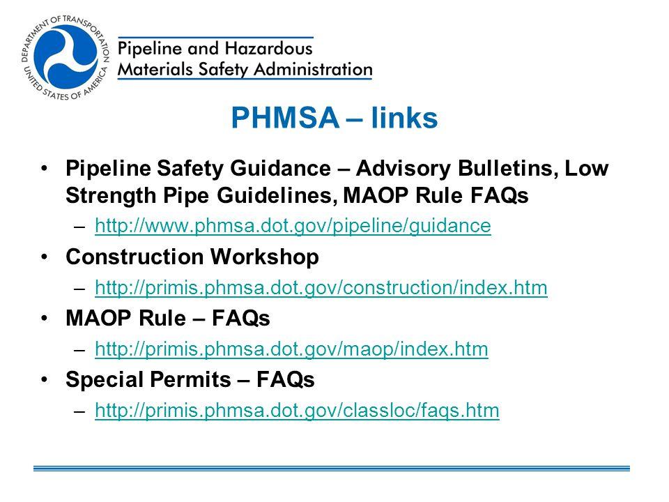 PHMSA – links Pipeline Safety Guidance – Advisory Bulletins, Low Strength Pipe Guidelines, MAOP Rule FAQs –http://www.phmsa.dot.gov/pipeline/guidanceh
