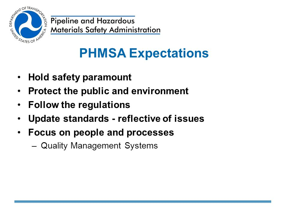 PHMSA Expectations Hold safety paramount Protect the public and environment Follow the regulations Update standards - reflective of issues Focus on pe