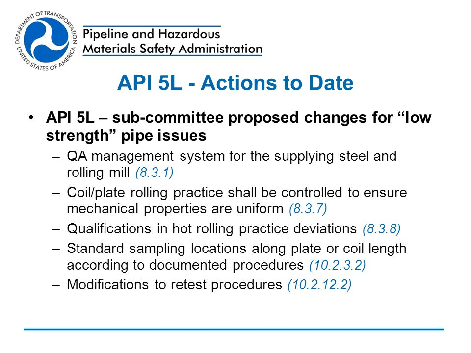 API 5L Actions to Date - continued Manufacturing Procedure Specification – new (B.3) Inspection and Test Plan – required (B.4) Manufacturing Procedure Qualification Tests – mechanical tests (B.5.3) Qualification consider assessment of coil/plate tensile property variability and coil/plate to pipe strength changes Purchaser shall be notified of all plate/coil/pipe that do not meet the initial defined rolling practices control parameters, but have been re-qualified (B5.6 and B5.7)