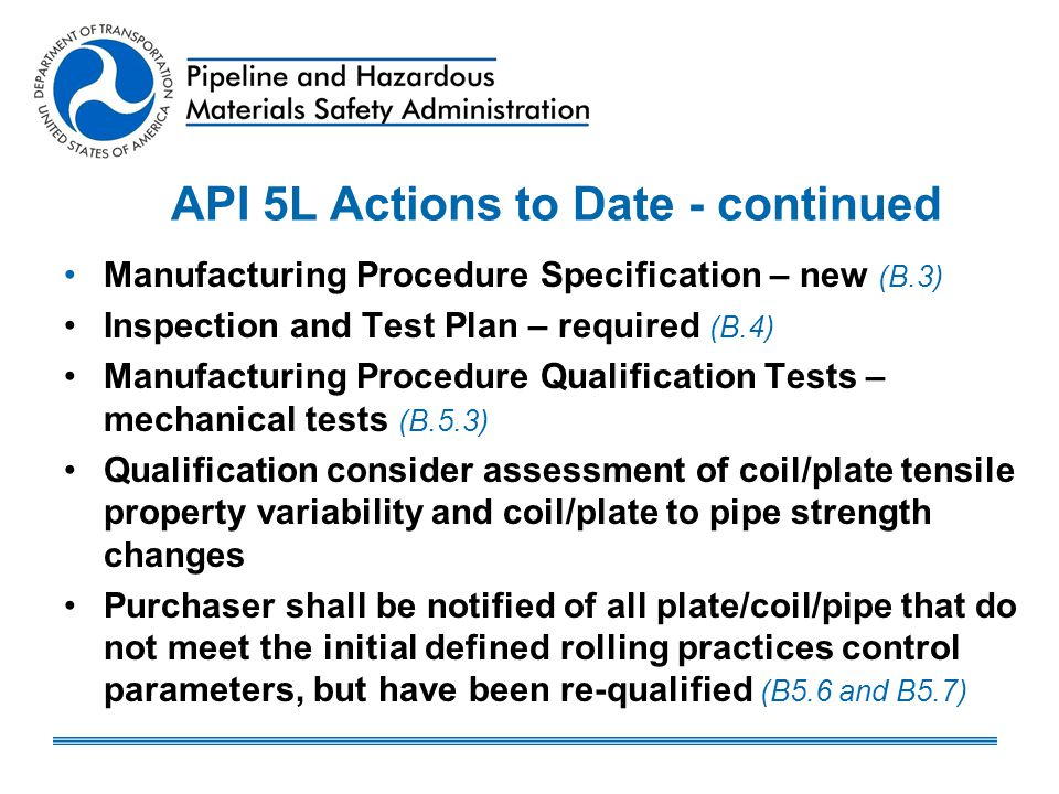 API Actions to Date API 5L – subcommittee – co-chairs and members –Great effort to improve API 5L standards API 5L – sub-committee proposed changes for low strength pipe –Needs API Membership approvals PHMSA is appreciative of Efforts – Proposed Revisions to API 5L need timely approvals